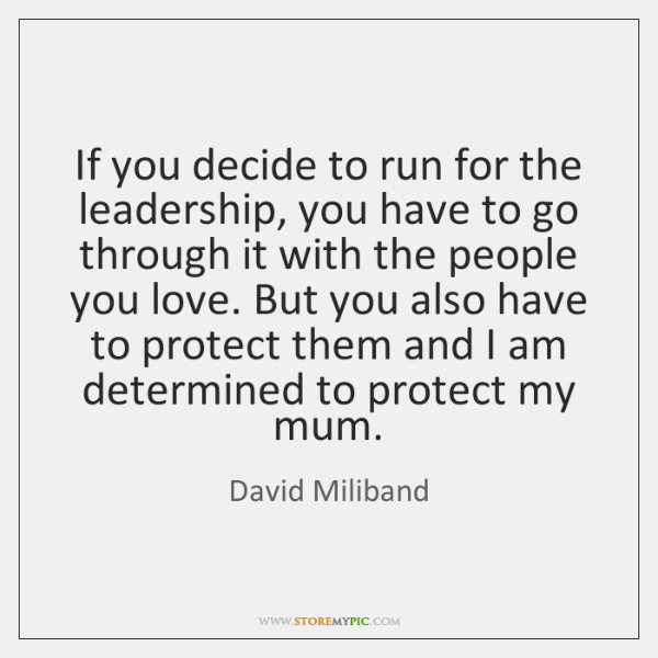 If you decide to run for the leadership, you have to go ...