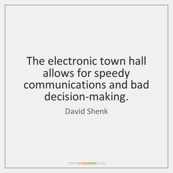 The electronic town hall allows for speedy communications and bad decision-making.