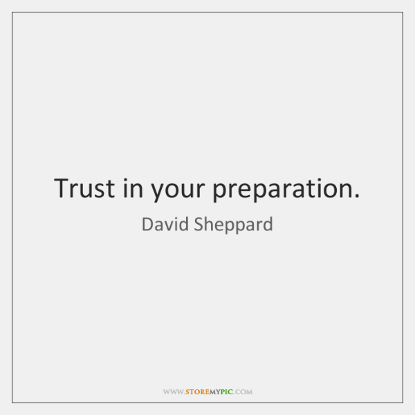 Trust in your preparation.