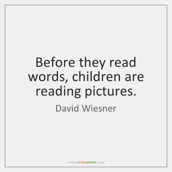 Before they read words, children are reading pictures.