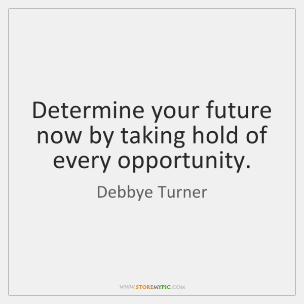 Determine your future now by taking hold of every opportunity.