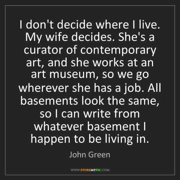 John Green: I don't decide where I live. My wife decides. She's a...