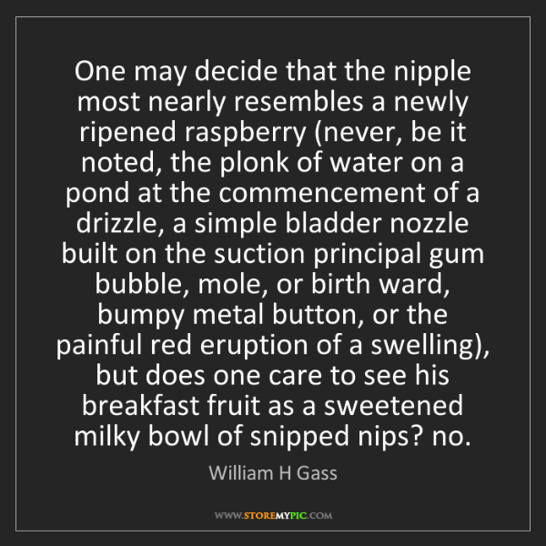 William H Gass: One may decide that the nipple most nearly resembles...