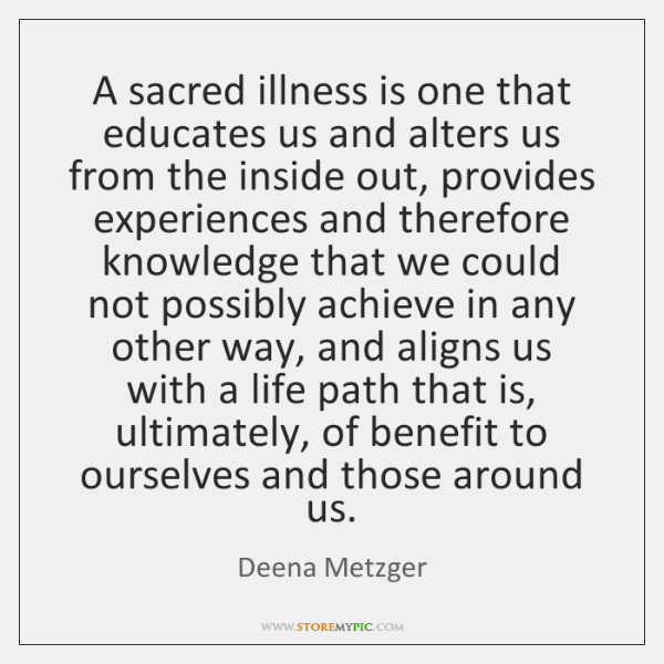 A sacred illness is one that educates us and alters us from ...