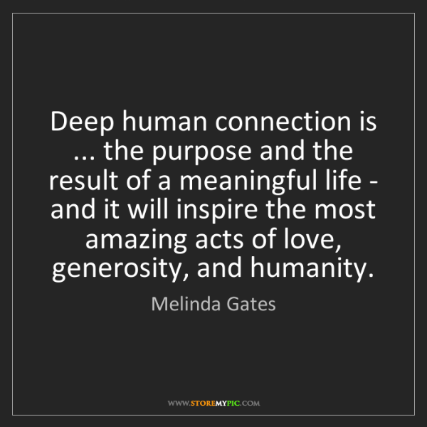 Melinda Gates: Deep human connection is ... the purpose and the result...