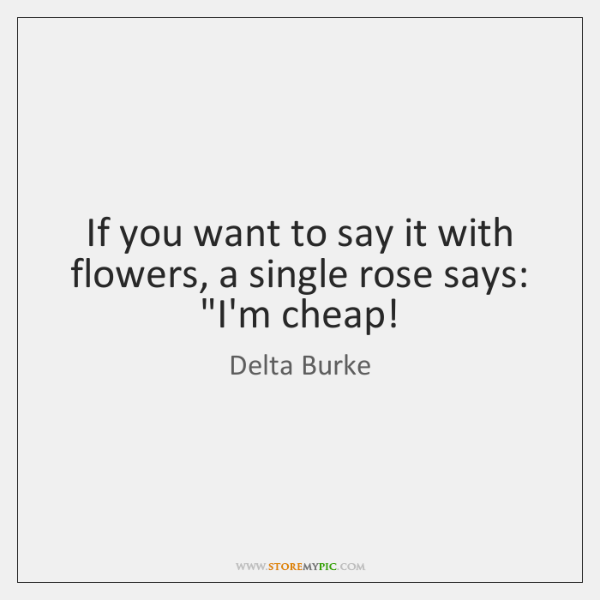 "If you want to say it with flowers, a single rose says: ""..."