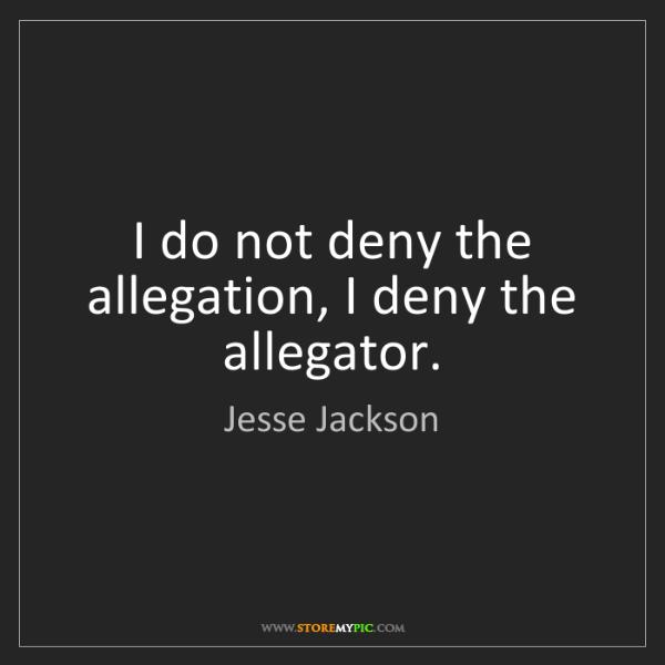 Jesse Jackson: I do not deny the allegation, I deny the allegator.