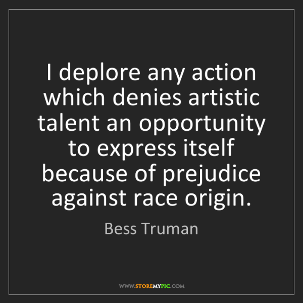 Bess Truman: I deplore any action which denies artistic talent an...
