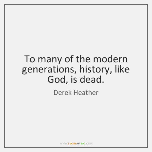 To many of the modern generations, history, like God, is dead.