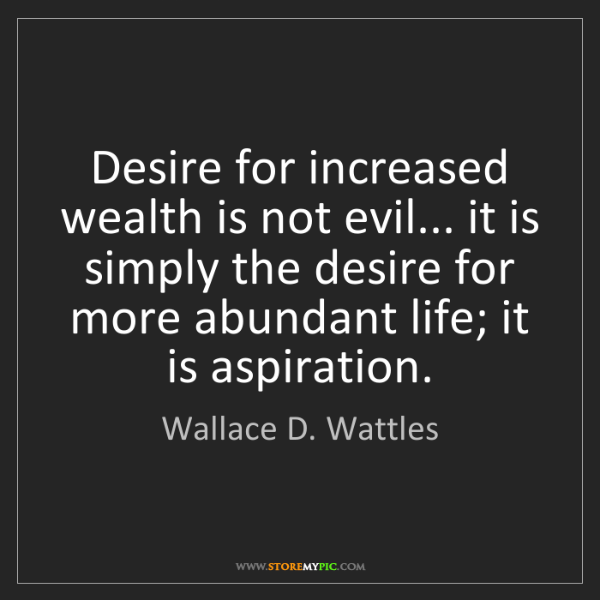 Wallace D. Wattles: Desire for increased wealth is not evil... it is simply...
