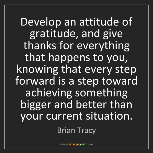 Brian Tracy: Develop an attitude of gratitude, and give thanks for...