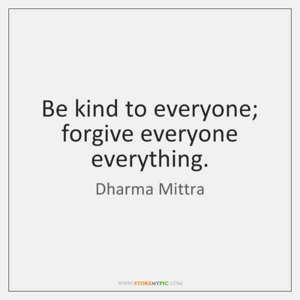Be kind to everyone; forgive everyone everything.