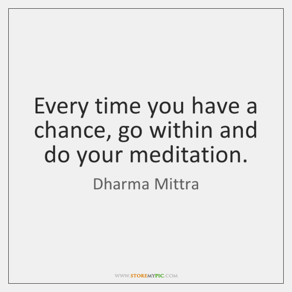 Every time you have a chance, go within and do your meditation.