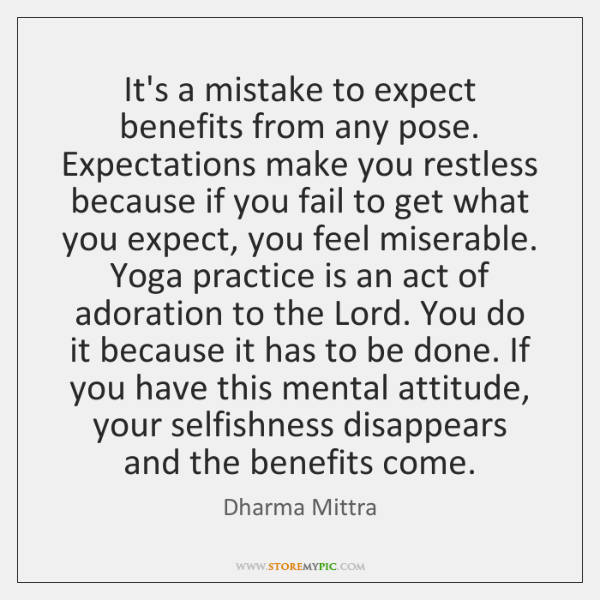 It's a mistake to expect benefits from any pose. Expectations make you ...