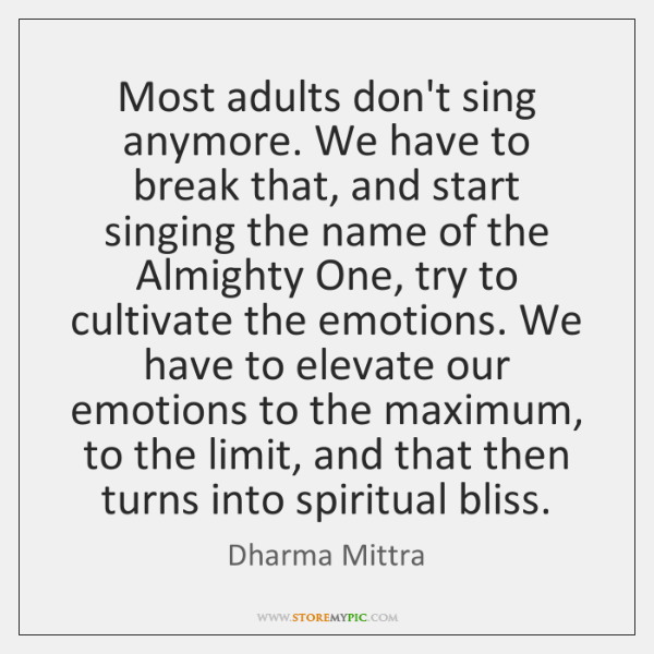 Most adults don't sing anymore. We have to break that, and start ...