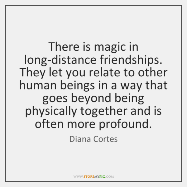 There is magic in long-distance friendships. They let you relate to other ...