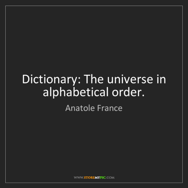 Anatole France: Dictionary: The universe in alphabetical order.