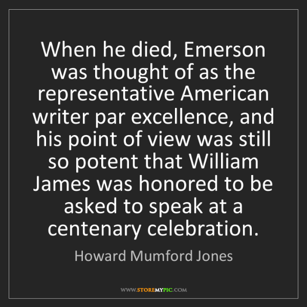 Howard Mumford Jones: When he died, Emerson was thought of as the representative...