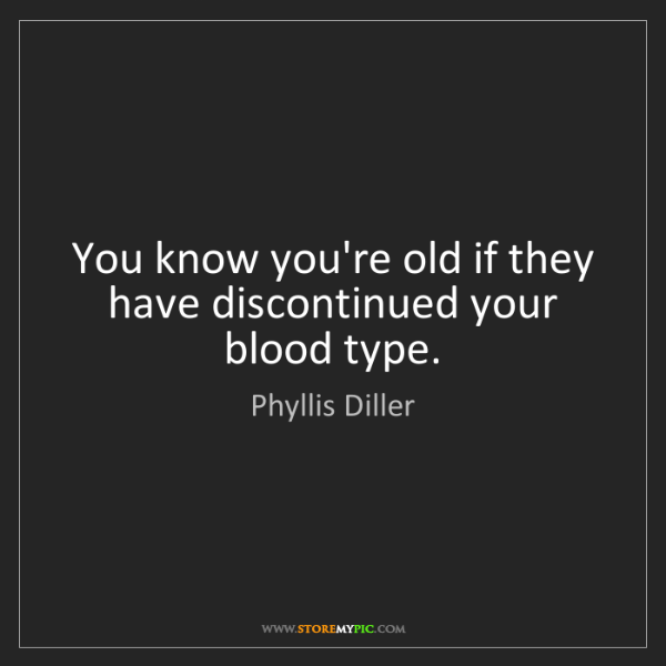 Phyllis Diller: You know you're old if they have discontinued your blood...