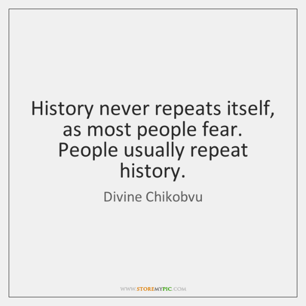 History never repeats itself, as most people fear. People usually repeat history.