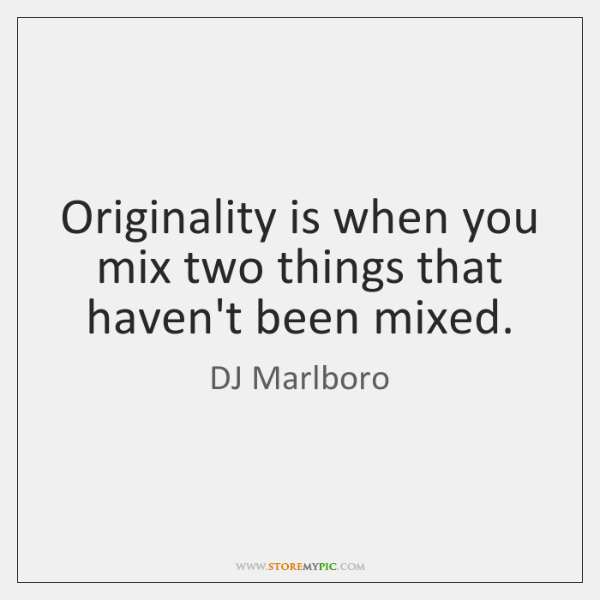 Originality is when you mix two things that haven't been mixed.