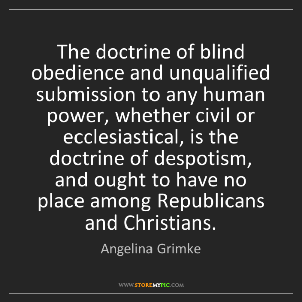 Angelina Grimke: The doctrine of blind obedience and unqualified submission...