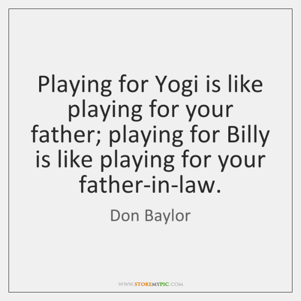 Playing for Yogi is like playing for your father; playing for Billy ...