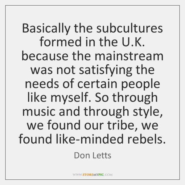 Basically the subcultures formed in the U.K. because the mainstream was ...
