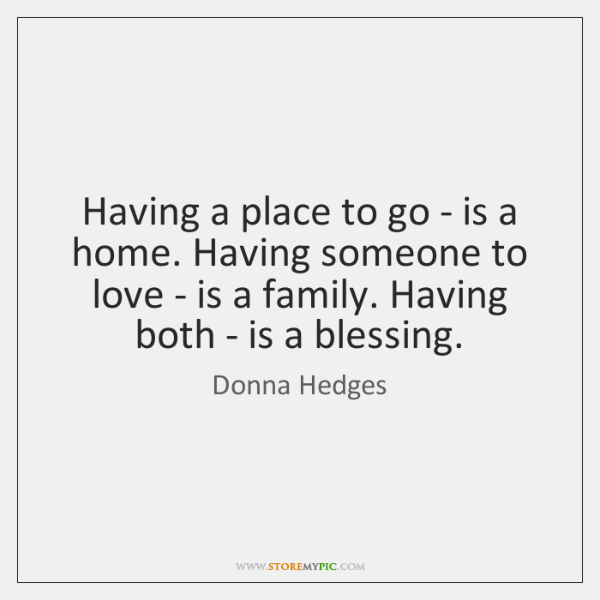 Having a place to go - is a home. Having someone to ...