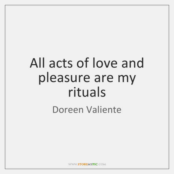 All acts of love and pleasure are my rituals
