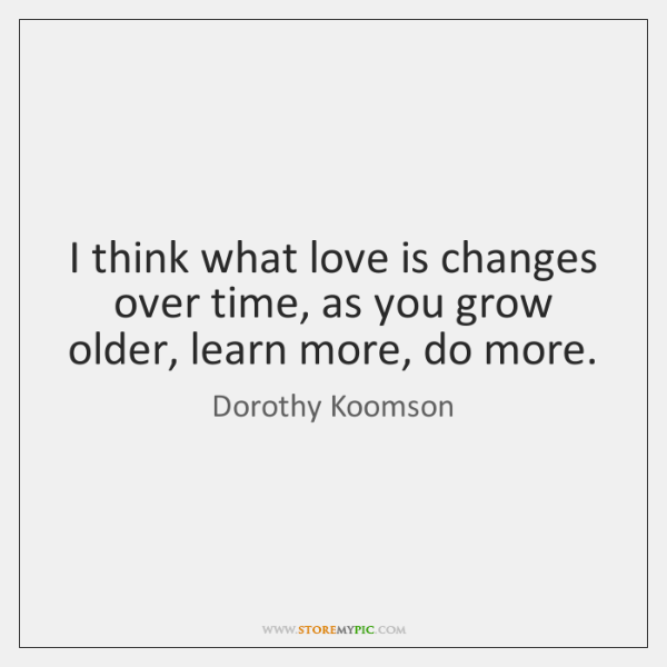 I think what love is changes over time, as you grow older, ...