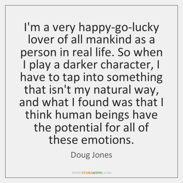 I'm a very happy-go-lucky lover of all mankind as a person in ...