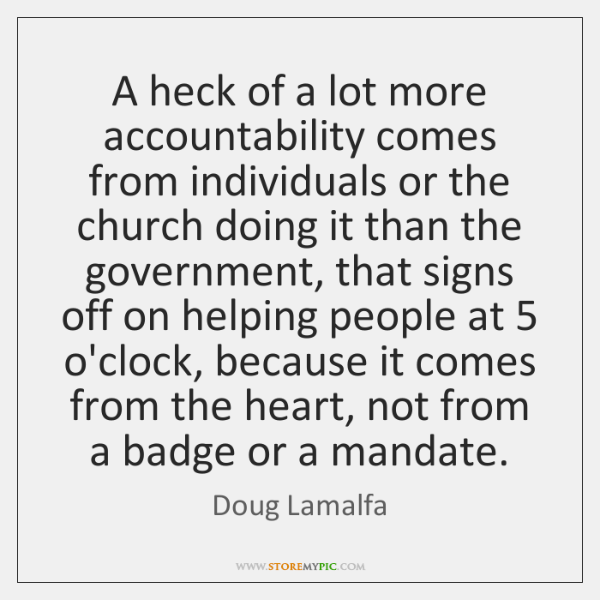 A heck of a lot more accountability comes from individuals or the ...