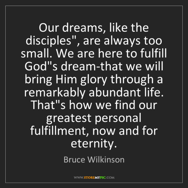 """Bruce Wilkinson: Our dreams, like the disciples"""", are always too small...."""