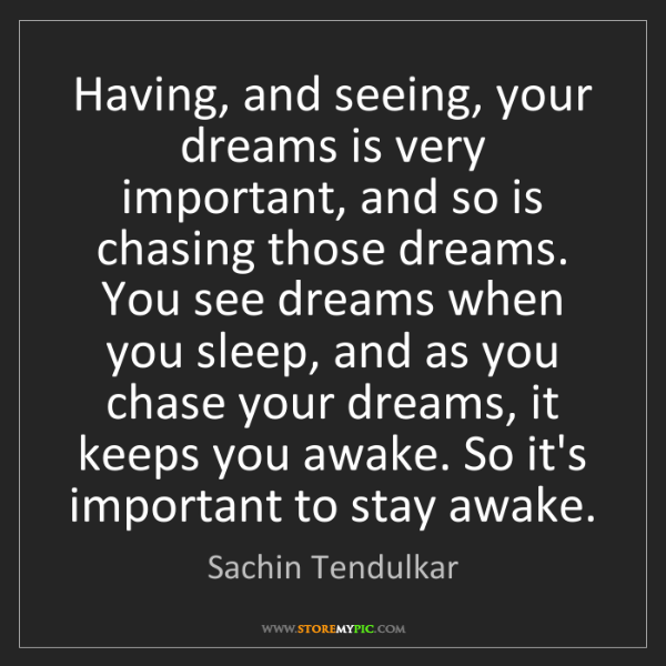 Sachin Tendulkar: Having, and seeing, your dreams is very important, and...