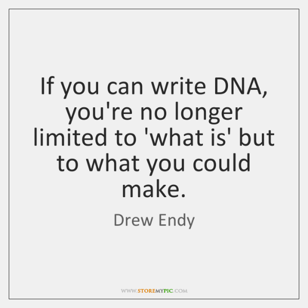 If you can write DNA, you're no longer limited to 'what is' ...