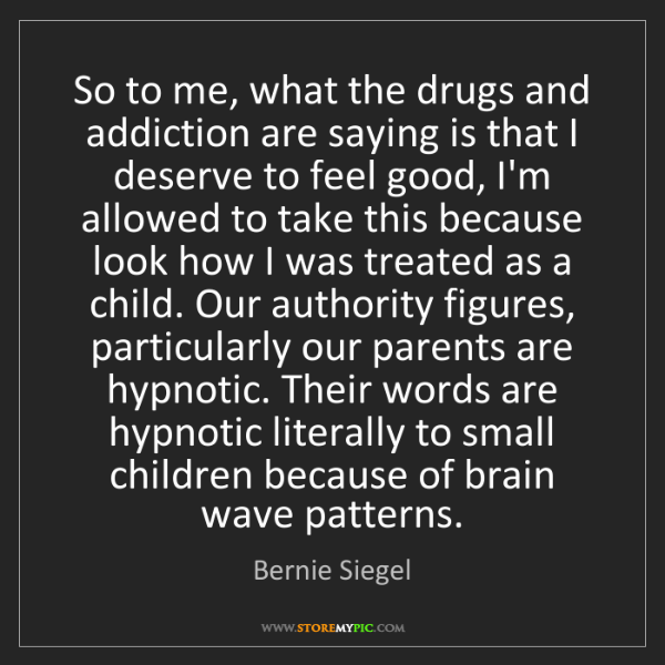 Bernie Siegel: So to me, what the drugs and addiction are saying is...