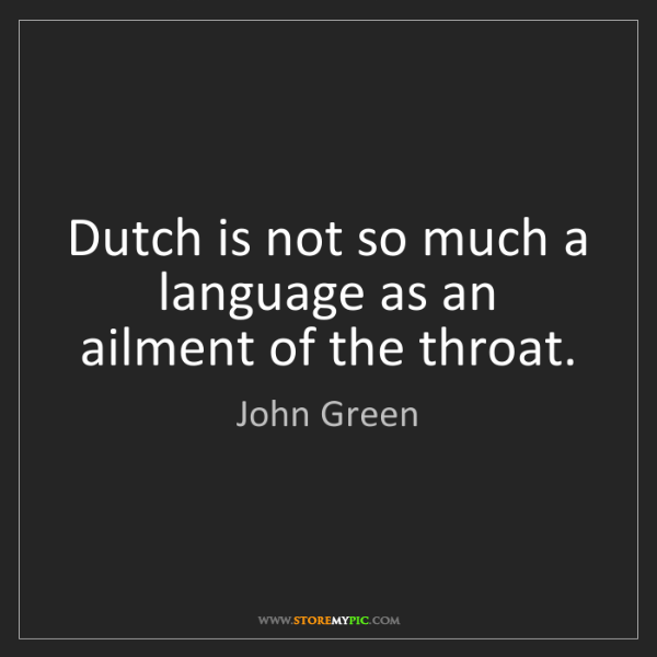 John Green: Dutch is not so much a language as an ailment of the...
