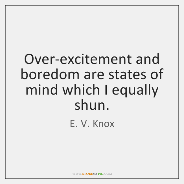 Over-excitement and boredom are states of mind which I equally shun.