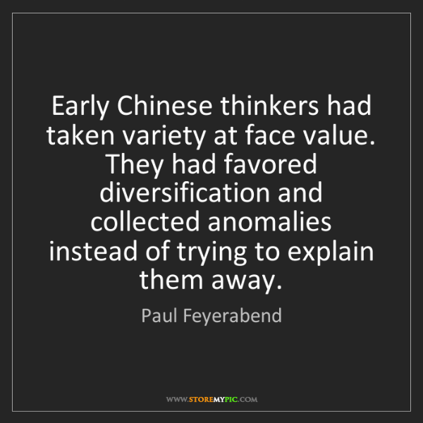 Paul Feyerabend: Early Chinese thinkers had taken variety at face value....