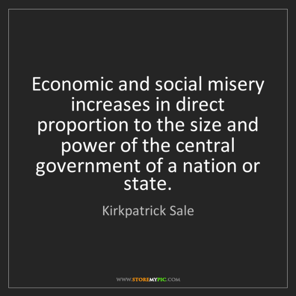 Kirkpatrick Sale: Economic and social misery increases in direct proportion...