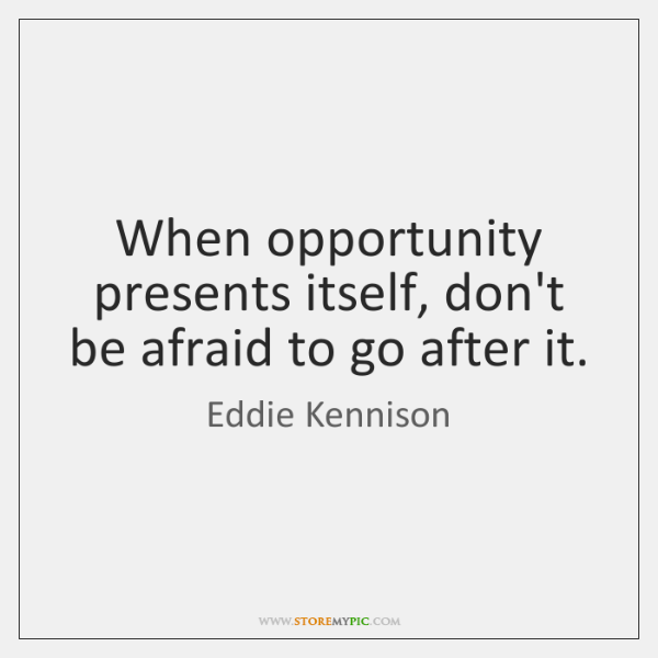 When opportunity presents itself, don't be afraid to go after it.