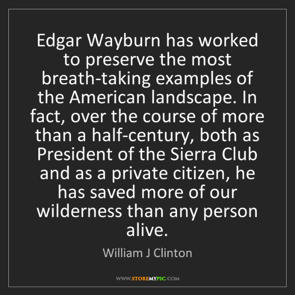 William J Clinton: Edgar Wayburn has worked to preserve the most breath-taking...