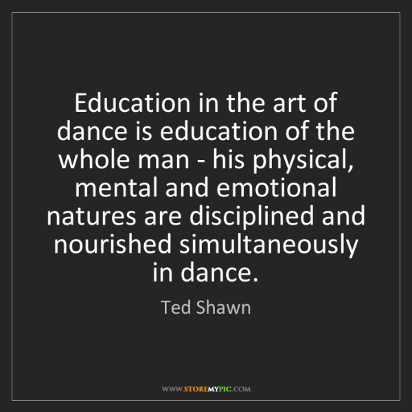 Ted Shawn: Education in the art of dance is education of the whole...
