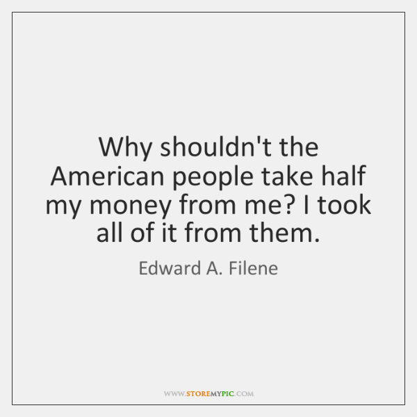 Why shouldn't the American people take half my money from me? I ...