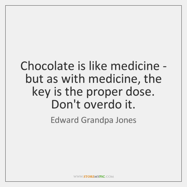 Chocolate is like medicine - but as with medicine, the key is ...