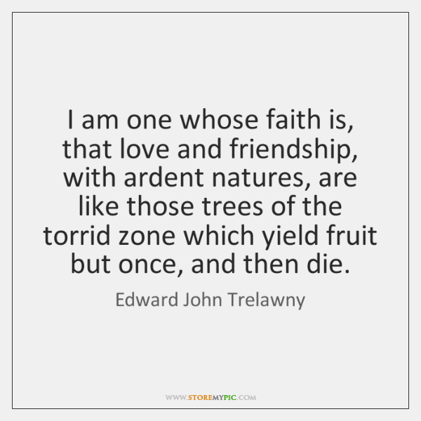I am one whose faith is, that love and friendship, with ardent ...