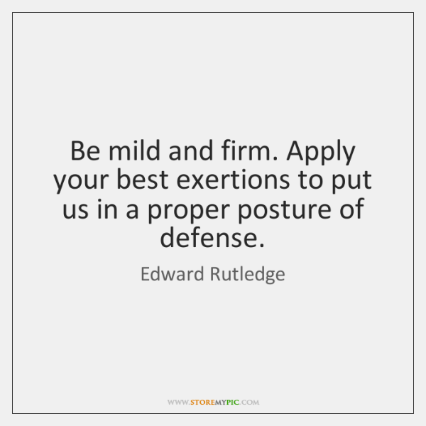 Be mild and firm. Apply your best exertions to put us in ...