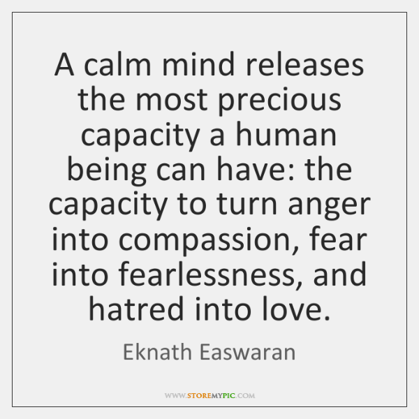 A calm mind releases the most precious capacity a human being can ...