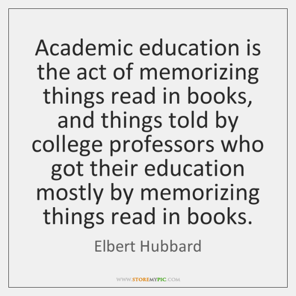 Academic education is the act of memorizing things read in books, and ...